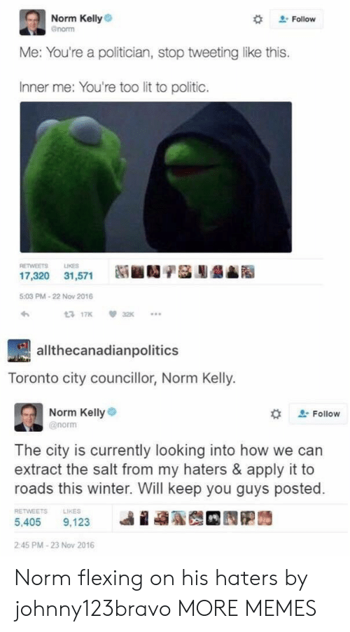 extract: Norm Kelly  enorm  # Follow  Me: You're a politician, stop tweeting like this.  Inner me: You're too lit to politic.  RETWEETS LIKES  17,320 31,571  5:03 PM-22 Now 2016  わ  3 17K32  allthecanadianpolitics  Toronto city councillor, Norm Kelly.  Norm Kellye  @norm  な  Follow  The city is currently looking into how we can  extract the salt from my haters & apply it to  roads this winter. Will keep you guys posted.  RETWEETS  LIKES  5,405 9.123 베 蝨聡哉 囥胞蒟  2:45 PM-23 Nov 2016 Norm flexing on his haters by johnny123bravo MORE MEMES