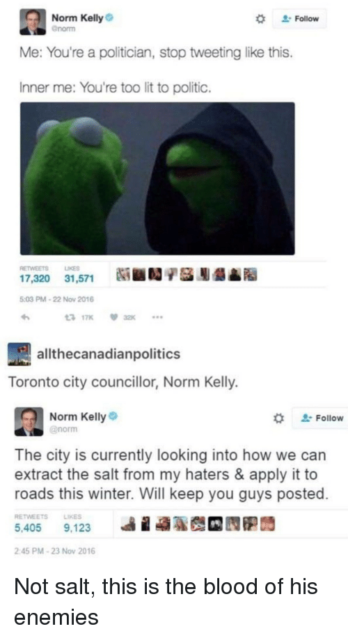 """Lit, Norm Kelly, and Winter: Norm Kelly  Gnorm  """" Follow  Me: You're a politician, stop tweeting like this.  Inner me: You're too lit to politic.  RETWEETS LIKES  17,320  31,571  Ni ■D/基膨龉▲  5:03 PM-22 Now 2016  317K 32K  allthecanadianpolitics  Toronto city councillor, Norm Kelly.  Norm Kelly  @norm  ' Follow  The city is currently looking into how we can  extract the salt from my haters & apply it to  roads this winter. Will keep you guys posted  RETWEETSLIKES  5,405 9,123  ie  2:45 PM-23 Nov 2016 Not salt, this is the blood of his enemies"""
