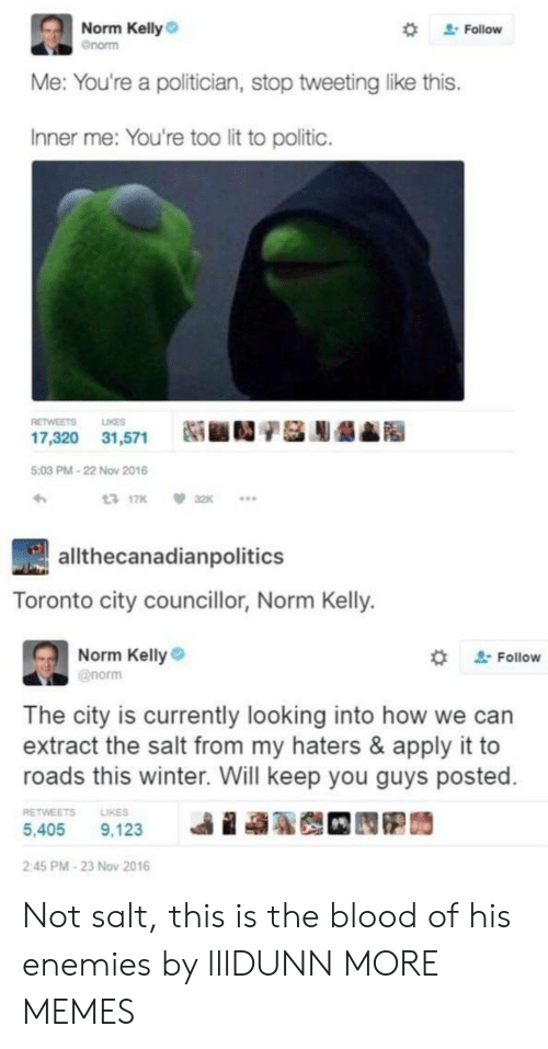 """extract: Norm Kelly  Gnorm  """" Follow  Me: You're a politician, stop tweeting like this.  Inner me: You're too lit to politic.  RETWEETS LIKES  17,320  31,571  Ni ■D/基膨龉▲  5:03 PM-22 Now 2016  317K 32K  allthecanadianpolitics  Toronto city councillor, Norm Kelly.  Norm Kelly  @norm  ' Follow  The city is currently looking into how we can  extract the salt from my haters & apply it to  roads this winter. Will keep you guys posted  RETWEETSLIKES  5,405 9,123  ie  2:45 PM-23 Nov 2016 Not salt, this is the blood of his enemies by lllDUNN MORE MEMES"""