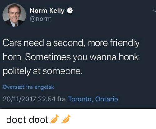 ontario: Norm Kelly  @norm  Cars need a second, more friendly  horn. Sometimes you wanna honk  politely at someone.  Oversæt fra engelslk  20/11/2017 22.54 fra Toronto, Ontario doot doot🎺🎺