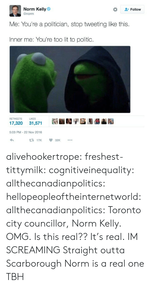 Straight Outta: Norm Kelly  @norm  Follow  Me: You're a politician, stop tweeting like this  Inner me: You're too lit to politic  RETWEETS LIKES  5:03 PM-22 Nov 2016  17K 32K alivehookertrope: freshest-tittymilk:  cognitiveinequality:  allthecanadianpolitics:  hellopeopleoftheinternetworld:  allthecanadianpolitics:   Toronto city councillor, Norm Kelly. OMG.   Is this real??  It's real.  IM SCREAMING   Straight outta Scarborough   Norm is a real one TBH