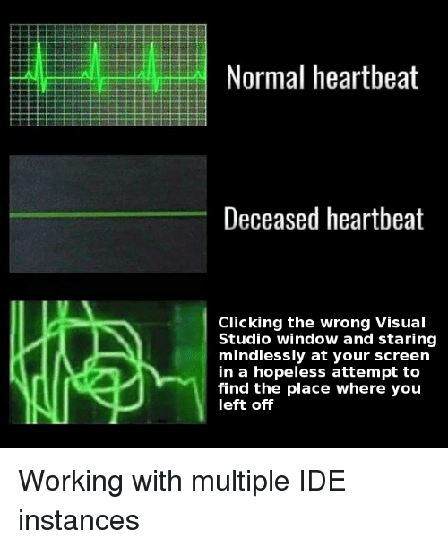visual studio: Normal heartbeat  Deceased heartbeat  Clicking the wrong Visual  Studio window and staring  mindlessly at your screen  in a hopeless attempt to  find the place where you  left off Working with multiple IDE instances