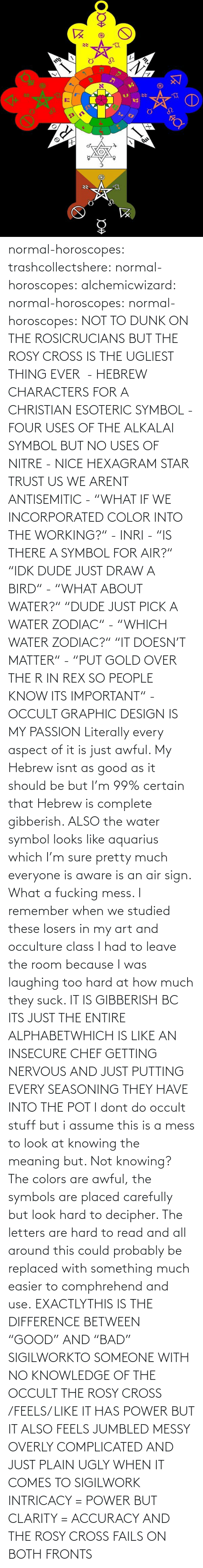 "complicated: normal-horoscopes:  trashcollectshere: normal-horoscopes:   alchemicwizard:  normal-horoscopes:  normal-horoscopes: NOT TO DUNK ON THE ROSICRUCIANS BUT THE ROSY CROSS IS THE UGLIEST THING EVER  - HEBREW CHARACTERS FOR A CHRISTIAN ESOTERIC SYMBOL - FOUR USES OF THE ALKALAI SYMBOL BUT NO USES OF NITRE - NICE HEXAGRAM STAR TRUST US WE ARENT ANTISEMITIC - ""WHAT IF WE INCORPORATED COLOR INTO THE WORKING?"" - INRI - ""IS THERE A SYMBOL FOR AIR?"" ""IDK DUDE JUST DRAW A BIRD"" - ""WHAT ABOUT WATER?"" ""DUDE JUST PICK A WATER ZODIAC"" - ""WHICH WATER ZODIAC?"" ""IT DOESN'T MATTER"" - ""PUT GOLD OVER THE R IN REX SO PEOPLE KNOW ITS IMPORTANT"" - OCCULT GRAPHIC DESIGN IS MY PASSION  Literally every aspect of it is just awful. My Hebrew isnt as good as it should be but I'm 99% certain that Hebrew is complete gibberish.  ALSO the water symbol looks like aquarius which I'm sure pretty much everyone is aware is an air sign. What a fucking mess.  I remember when we studied these losers in my art and occulture class I had to leave the room because I was laughing too hard at how much they suck.   IT IS GIBBERISH BC ITS JUST THE ENTIRE ALPHABETWHICH IS LIKE AN INSECURE CHEF GETTING NERVOUS AND JUST PUTTING EVERY SEASONING THEY HAVE INTO THE POT     I dont do occult stuff but i assume this is a mess to look at knowing the meaning but. Not knowing? The colors are awful, the symbols are placed carefully but look hard to decipher. The letters are hard to read and all around this could probably be replaced with something much easier to comphrehend and use.  EXACTLYTHIS IS THE DIFFERENCE BETWEEN ""GOOD"" AND ""BAD"" SIGILWORKTO SOMEONE WITH NO KNOWLEDGE OF THE OCCULT THE ROSY CROSS /FEELS/ LIKE IT HAS POWER BUT IT ALSO FEELS JUMBLED MESSY OVERLY COMPLICATED AND JUST PLAIN UGLY WHEN IT COMES TO SIGILWORK INTRICACY = POWER BUT CLARITY = ACCURACY AND THE ROSY CROSS FAILS ON BOTH FRONTS"
