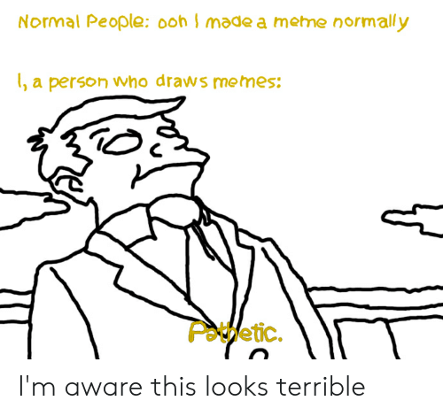 Meme, Memes, and Dank Memes: Normal People: 0ohI made a meme normally  , a person who draws memes:  POtfetic. I'm aware this looks terrible