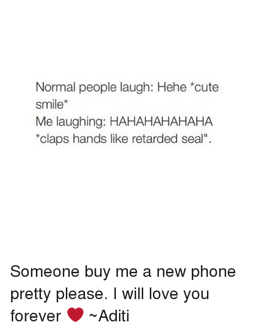 """Clapping Hands: Normal people laugh: Hehe *cute  Smile  Me laughing: HAHAHAHAHAHA  *claps hands like retarded seal"""". Someone buy me a new phone pretty please. I will love you forever ❤ ~Aditi"""