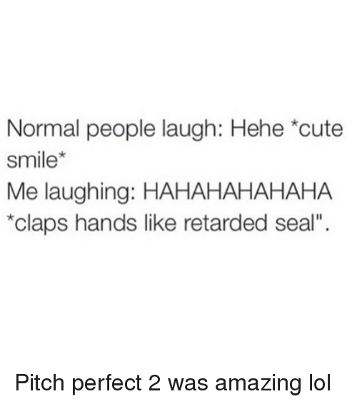 """Clapping Hands: Normal people laugh: Hehe *cute  smile  Me laughing: HAHAHAHAHAHA  *claps hands like retarded seal"""". Pitch perfect 2 was amazing lol"""