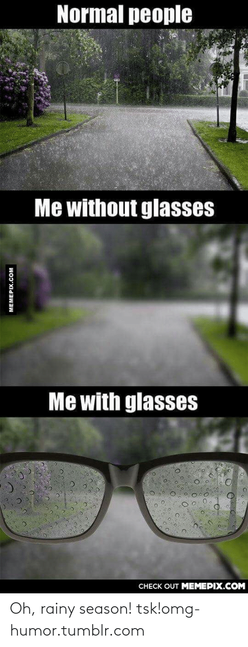 With Glasses: Normal people  Me without glasses  Me with glasses  CHECK OUT MEMEPIX.COM  MEMEPIX.COM Oh, rainy season! tsk!omg-humor.tumblr.com