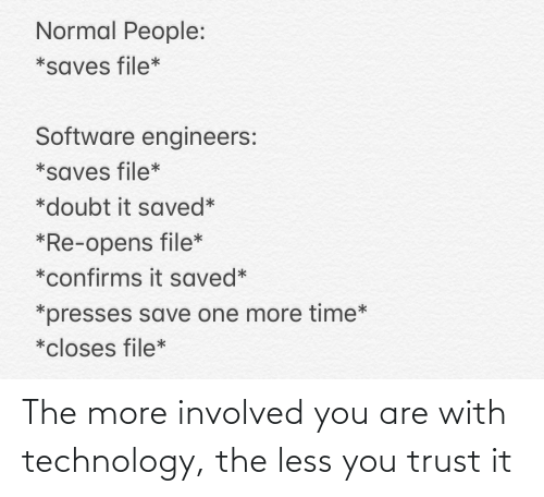 software: Normal People:  *saves file*  Software engineers:  *saves file*  *doubt it saved*  *Re-opens file*  *confirms it saved*  *presses save one more time*  *closes file* The more involved you are with technology, the less you trust it