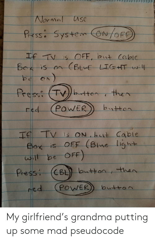 my girlfriend: Normal usC  Pressi SystemON/OFE  If TV is OFF, but cable  Bex is on (Btuf LIGHT will  Press: (TV)button  then  button  POWER  red  If TV Is ON but Cable  Box is OFF (Blne light  will be OFF)  CBL) button, then.  Press:  POWER  red  button My girlfriend's grandma putting up some mad pseudocode