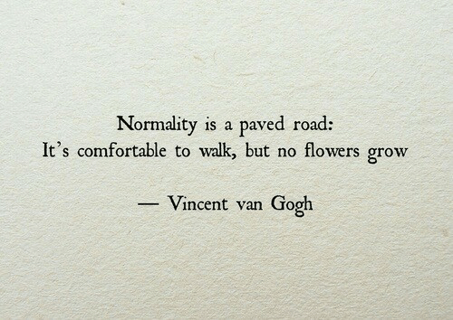 Vincent: Normality is a paved road:  It's comfortable to walk but no flowers grow  Vincent van Gogh