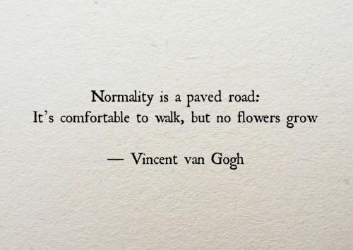 Vincent: Normality is a paved road:  It's comfortable to walk, but no flowers grow  Vincent van Gooh