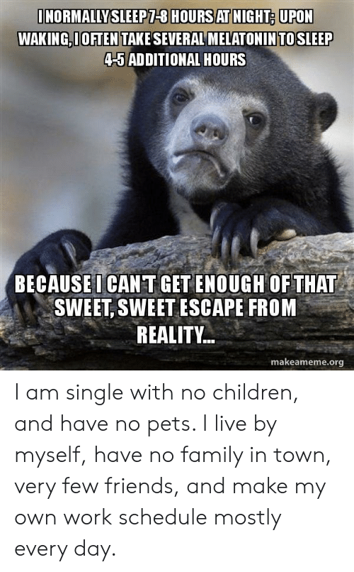 Children, Family, and Friends: NORMALLYSLEEPT-8 HOURS AT NIGHT UPON  WAKING,I OFTEN TAKE SEVERAL MELATONINTOSLEEP  4-5 AD DITIONAL HOURS  BECAUSEI CAN T GET ENOUGH OF THAT  SWEET, SWEET ESCAPE FROM  REALITY..  makeameme.org I am single with no children, and have no pets. I live by myself, have no family in town, very few friends, and make my own work schedule mostly every day.