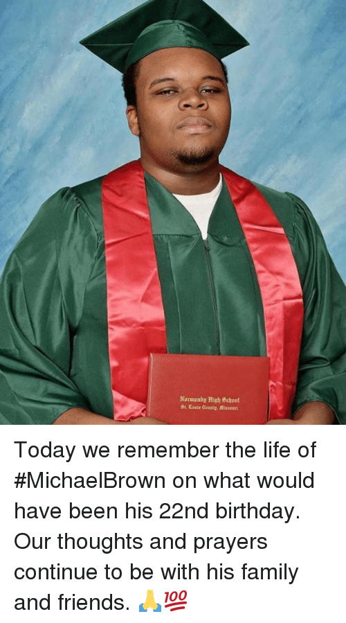 Birthday, Family, and Friends: Normandy High! %chool Today we remember the life of #MichaelBrown on what would have been his 22nd birthday. Our thoughts and prayers continue to be with his family and friends. 🙏💯