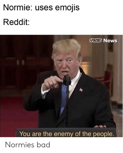 Bad, News, and Reddit: Normie: uses emojis  Reddit:  CE News  You are the enemy of the people. Normies bad