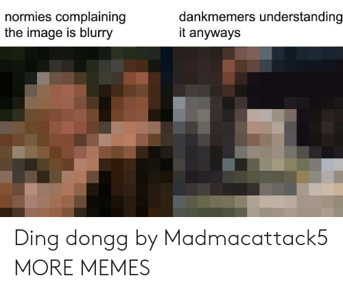 normies: normies complaining  the image is blurry  dankmemers understanding  it anyways Ding dongg by Madmacattack5 MORE MEMES