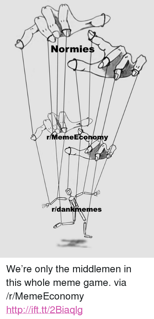 "Meme Game: Normies  r/Meme  rldankmemes <p>We&rsquo;re only the middlemen in this whole meme game. via /r/MemeEconomy <a href=""http://ift.tt/2Biaqlg"">http://ift.tt/2Biaqlg</a></p>"