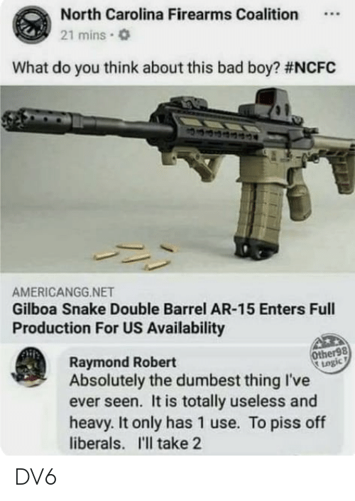 North Carolina: North Carolina Firearms Coalition.  21 mins.  What do you think about this bad boy? #NCFC  AMERICANGG.NET  Gilboa Snake Double Barrel AR-15 Enters Full  Production For US Availability  Other98  togic  Raymond Robert  Absolutely the dumbest thing I've  ever seen. It is totally useless and  heavy. It only has 1 use. To piss off  liberals. I'll take 2 DV6