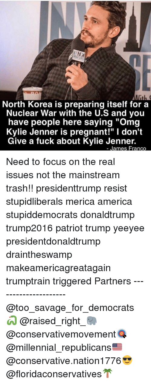 """America, I Dont Give a Fuck, and James Franco: North Korea is preparing itself fora  Nuclear War with the U.S and you  have people here saying """"Omg  Kylie Jenner is pregnant!"""" I don't  Give a fuck about Kylie Jenner.  James Franco Need to focus on the real issues not the mainstream trash!! presidenttrump resist stupidliberals merica america stupiddemocrats donaldtrump trump2016 patriot trump yeeyee presidentdonaldtrump draintheswamp makeamericagreatagain trumptrain triggered Partners --------------------- @too_savage_for_democrats🐍 @raised_right_🐘 @conservativemovement🎯 @millennial_republicans🇺🇸 @conservative.nation1776😎 @floridaconservatives🌴"""