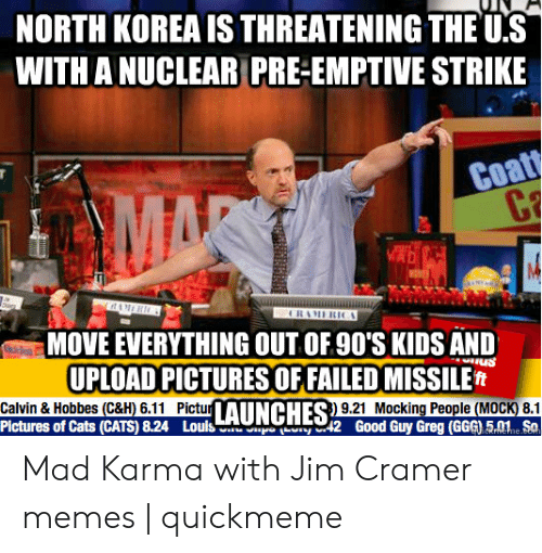 Jim Cramer: NORTH KOREA IS THREATENING THE US  WITH A NUCLEAR PRE-EMPTIVE STRIKE  Coatt  C  MAR  ag  itAMER  CRAMERCA  MOVE EVERYTHING OUT OF 90'S KIDS AND  UPLOAD PICTURES OF FAILED MISSILE  Calvin & Hobbes (C&H) 6.11 PictuAUNCHES 9.21 Mocking People (MOCK) 8.1  Pictures of Cats (CATS) 8.24  Louls  y 2  Good Guy Greg (GGG) 5.01SO  ereme Mad Karma with Jim Cramer memes   quickmeme