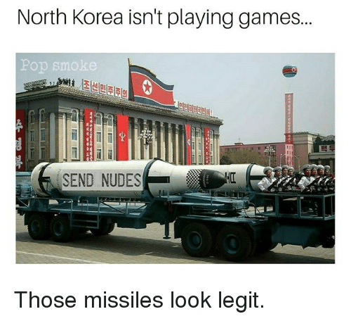 Legitably: North Korea isn't playing games...  Pop smoke  SEND NUDES Those missiles look legit.