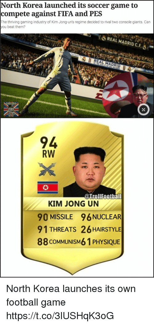 Fifa, Football, and Kim Jong-Un: North Korea launched its soccer game to  compete against FIFA and PES  The thriving gaming industry of Kim Jong-un's regime decided to rival two console giants. Can  ou beat them?  REAL MADRID C.F.ǒ .-  REAL MADRID  94  RW  @TrollFootball  KIM JONG UN  90 MISSILE 96 NUCLEAR  91 THREATS 26 HAIRSTYLE  88 COMMUNISM6 1 PHYSIQUE North Korea launches its own football game https://t.co/3lUSHqK3oG