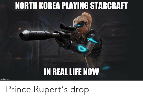 rupert: NORTH KOREA PLAYING STARCRAFT  IN REAL LIFE NOW  imgflip.com Prince Rupert's drop