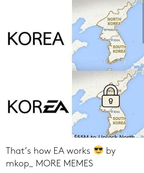 Dank, Memes, and North Korea: NORTH  KOREA  PYONGYANG  KOREA  SEOUL  SOUTH  KOREA  KOREA  SEOUL  SOUTH  KOREA That's how EA works 😎 by mkop_ MORE MEMES