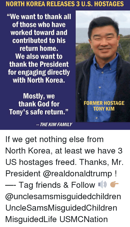 "tonys: NORTH  KOREA  RELEASES  3  US.  HOSTAGES  ""We want to thank all  of those who have  worked toward and  contributed to his  return home.  We also want to  thank the President  for engaging directly  with North Korea.  Mostly, We  thank God for  Tony's safe return.""  FORMER HOSTAGE  TONY KIM  THE KIM FAMILY If we get nothing else from North Korea, at least we have 3 US hostages freed. Thanks, Mr. President @realdonaldtrump ! —- Tag friends & Follow 🔊 👉🏽 @unclesamsmisguidedchildren UncleSamsMisguidedChildren MisguidedLife USMCNation"