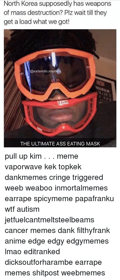 Memes, North Korea, and Mask: North Korea supposedly has weapons  of mass destruction? Plz wait till they  get a load what we got!  extendo memes  THE ULTIMATE ASSEATING MASK pull up kim . . . meme vaporwave kek topkek dankmemes cringe triggered weeb weaboo inmortalmemes earrape spicymeme papafranku wtf autism jetfuelcantmeltsteelbeams cancer memes dank filthyfrank anime edge edgy edgymemes lmao editranked dicksoutforharambe earrape memes shitpost weebmemes