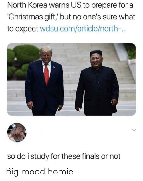 But No: North Korea warns US to prepare for a  'Christmas gift,' but no one's sure what  to expect wdsu.com/article/north-.  so do i study for these finals or not Big mood homie
