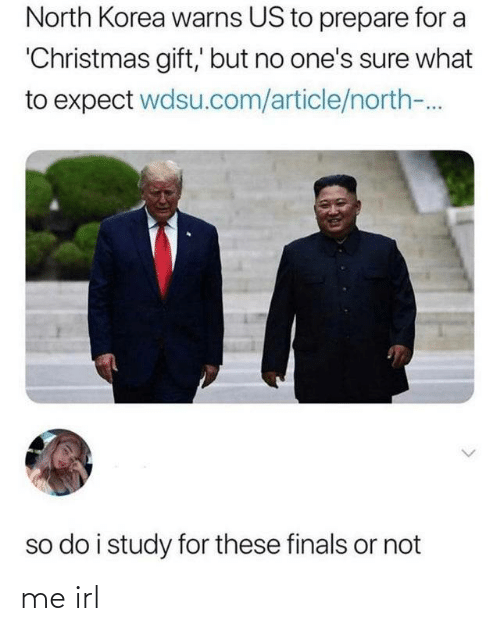 Christmas, Finals, and North Korea: North Korea warns US to prepare for a  'Christmas gift,' but no one's sure what  to expect wdsu.com/article/north-.  so do i study for these finals or not me irl