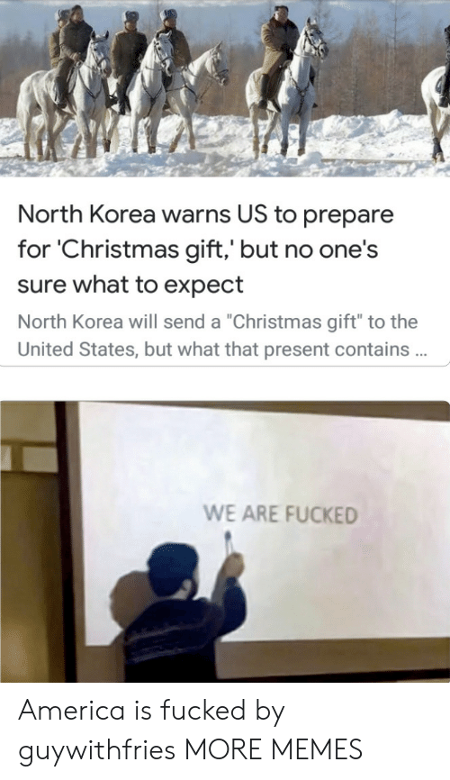 "But No: North Korea warns US to prepare  for 'Christmas gift,' but no one's  sure what to expect  North Korea will send a ""Christmas gift"" to the  United States, but what that present contains .  WE ARE FUCKED America is fucked by guywithfries MORE MEMES"