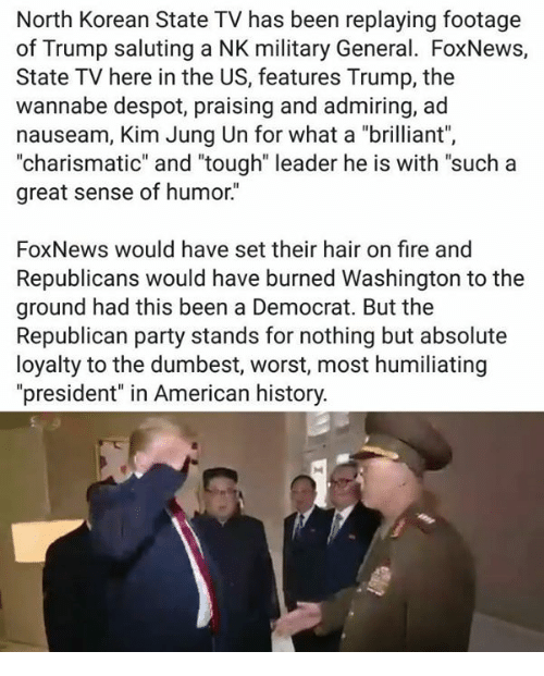 "Fire, Party, and Republican Party: North Korean State TV has been replaying footage  of Trump saluting a NK military General. FoxNews,  State TV here in the US, features Trump, the  wannabe despot, praising and admiring, ad  nauseam, Kim Jung Un for what a ""brilliant"",  ""charismatic"" and ""tough"" leader he is with ""such a  great sense of humor.""  FoxNews would have set their hair on fire and  Republicans would have burned Washington to the  ground had this been a Democrat. But the  Republican party stands for nothing but absolute  loyalty to the dumbest, worst, most humiliating  ""president"" in American history."