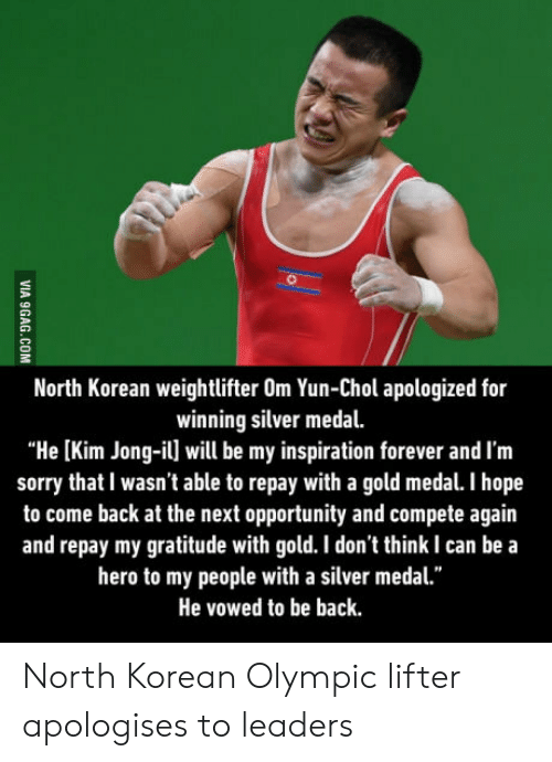 "Kim Jong-il: North Korean weightlifter Om Yun-Chol apologized for  winning silver medal.  ""He [Kim Jong-il] will be my inspiration forever and I'm  sorry that I wasn't able to repay with a gold medal. I hope  to come back at the next opportunity and compete again  and repay my gratitude with gold. I don't think I can be a  hero to my people with a silver medal.""  He vowed to be back North Korean Olympic lifter apologises to leaders"