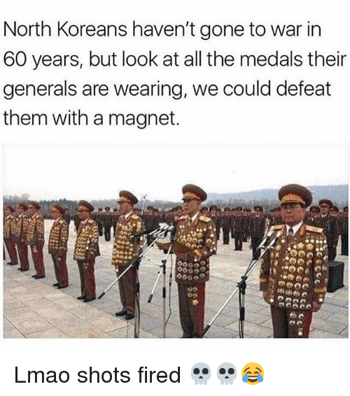 Lmao, Memes, and All The: North Koreans haven't gone to war in  60 years, but look at all the medals their  generals are wearing, we could defeat  them with a magnet. Lmao shots fired 💀💀😂