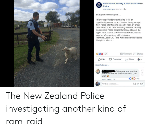 Fleecing: North Shore, Rodney & West Auckland  Police  Like This Page March 1  G  Ewe gotta be kidding me.  This young offender wasn't going to let an  opportunity pasture by, and made a daring escape  from Police after fleecing a nearby flock. By shear  determination and after surviving a severe bleating  Helensville's Police Sergeant managed to gain the  upper-hand. It's still unknown what started this ram-  page as after speaking with his lawyer  Hannibal. Lecter QC'- this wannabe Rambo elected  his right to silence...  e1.2K  226 Comments 214 Shares  d Like -Comment Share .▼  Most Relevant ▼  d anyone else read that  in the voice of Ten 7s Graham Bell? just  me?  Like Reply 1d  Write a comment...  O234 The New Zealand Police investigating another kind of ram-raid