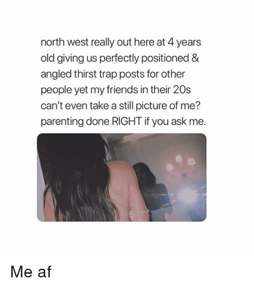 North West: north west really out here at 4 years  old giving us perfectly positioned &  angled thirst trap posts for other  people yet my friends in their 20s  can't even take a still picture of me?  parenting done RIGHT if you ask me Me af