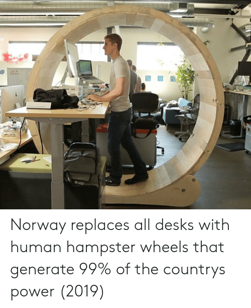 Norway, Power, and Human: Norway replaces all desks with human hampster wheels that generate 99% of the countrys power (2019)