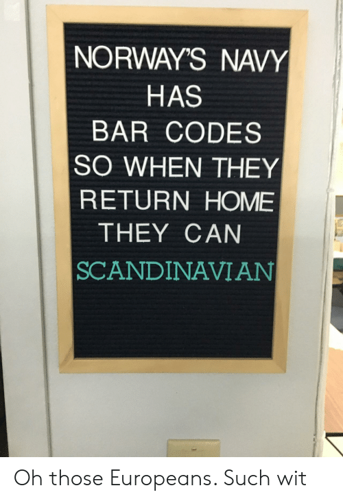 codes: NORWAY'S NAVY  HAS  BAR CODES  SO WHEN THEY  RETURN HOME  THEY CAN  SCANDINAVIAN Oh those Europeans. Such wit