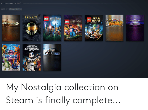 Chief Collection: NOSTALGIA (10)  SORT BY Alphabetical v  HAL?  LEGO HUN Polter  STAR  THE HABTER CHIEF COLLECTION  LEGO  WARS  LEGO or Patter  MEGA DRIVED  YEARS  PIXELJUNK  MONSTERS  COMPLETE SAGA  CALL-DUTY  MODERN WARFARE  YEARS S7  GENESIS  ULTIPLAYE R  ILTIMATE  LUCASARTS  STAR WARs  BATTLEFRONT  FORCE My Nostalgia collection on Steam is finally complete...