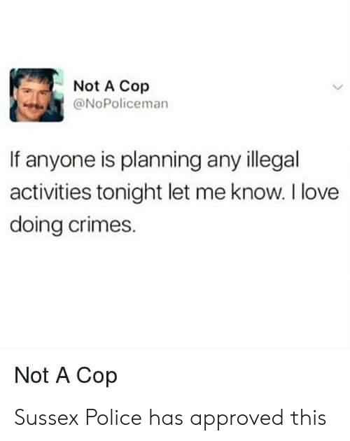 Love, Police, and Approved: Not A Cop  @NoPoliceman  If anyone is planning any illegal  activities tonight let me know. I love  doing crimes.  Not A Cop Sussex Police has approved this