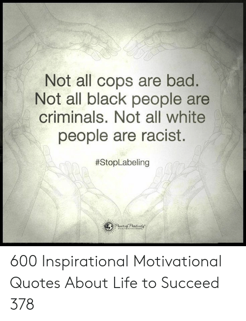 White People Are: Not all cops are bad.  Not all black people are  criminals. Not all white  people are racist.  600 Inspirational Motivational Quotes About Life to Succeed 378