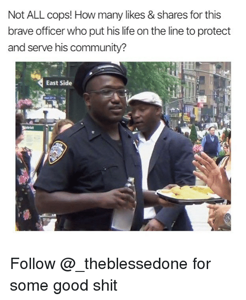 Protect And Serve: Not ALL cops! How many likes & shares for this  brave officer who put his life on the line to protect  and serve his community?  East Side Follow @_theblessedone for some good shit