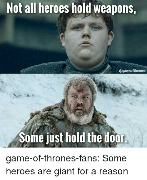 Game of Thrones, Tumblr, and Blog: Not all heroes hold weapons,  @gaemofthrones  Some just hold the door game-of-thrones-fans:  Some heroes are giant for a reason
