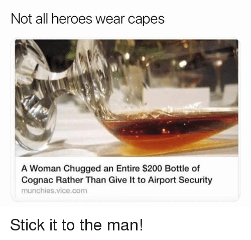 munchies: Not all heroes wear capes  A Woman Chugged an Entire $200 Bottle of  Cognac Rather Than Give It to Airport Security  munchies.vice.com Stick it to the man!