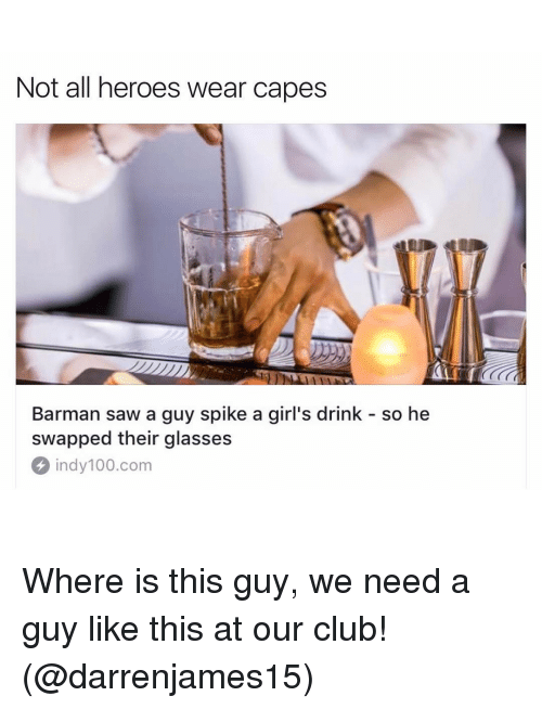 barman: Not all heroes wear capes  Barman saw a guy spike a girl's drink so he  swapped their glasses  indy 100 com Where is this guy, we need a guy like this at our club! (@darrenjames15)