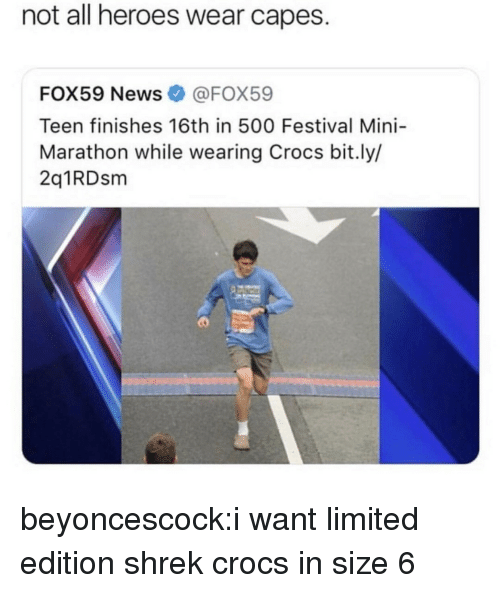 Crocs, News, and Shrek: not all heroes wear capes.  FOX59 News@FOX59  Teen finishes 16th in 500 Festival Mini-  Marathon while wearing Crocs bit.ly/  2q1RDsm beyoncescock:i want limited edition shrek crocs in size 6