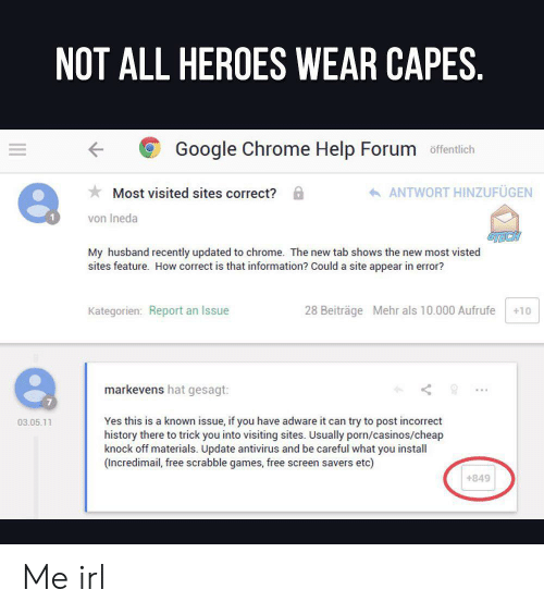 chrome: NOT ALL HEROES WEAR CAPES.  Google Chrome Help Forum offentlich  ANTWORT HINZUFÜGEN  Most visited sites correct?  von Ineda  My husband recently updated to chrome.  sites feature. How correct is that information? Could a site appear in error?  shows the new most visted  new  Kategorien: Report an Issue  28 Beiträge Mehr als 10.000 Aufrufe  +10  markevens hat gesagt:  Yes this is a known issue, if you have adware it can try to post incorrect  history there to trick you into visiting sites. Usually porn/casinos/cheap  knock off materials. Update antivirus and be careful what you install  (Incredimail, free scrabble games, free screen savers etc)  03.05.11  +849 Me irl