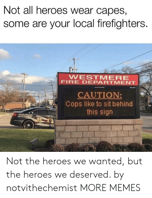 caution: Not all heroes wear capes,  some are your local firefighters.  WESTMERE  FIRE DEPARTMENT  GALARY  DAKTRONICe  CAUTION:  Cops like to sit behind  this sign  POLCE FIRE EM  RECRUITMENT  nANYCOUN Not the heroes we wanted, but the heroes we deserved. by notvithechemist MORE MEMES