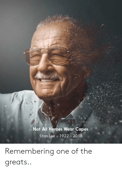 lee: Not All Heroes Wear Capes.  Stan Lee  1922 2018 Remembering one of the greats..